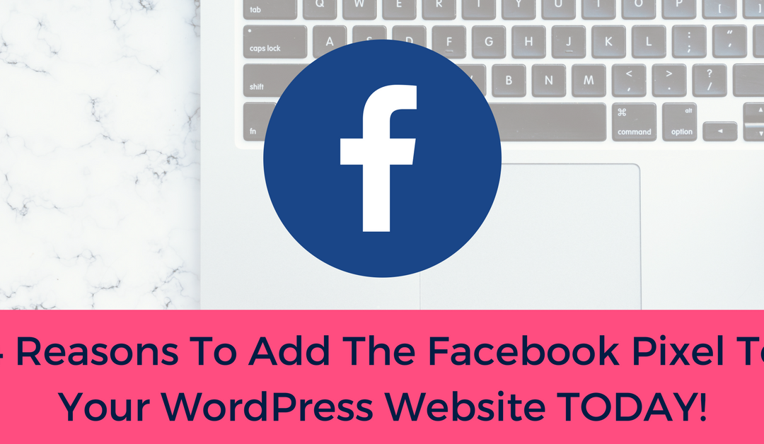 4 Reasons Why You Should Be Using the Facebook Pixel on Your WordPress Website